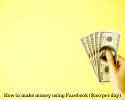 How to Make Money using Facebook ($100 per day) – The Ultimate Guide